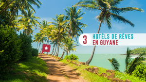 Guyane : 3 hôtels de rêve à Cayenne