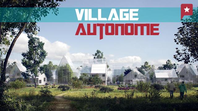 Le Village Du Futur : Objectif Autonomie Alimentaire Et énergétique !